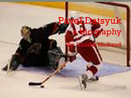 By: Charlie Michaud.  When Pavel gets on the ice you know he's going to score!!!!!!!!!!!!!!!!!!!!!!!!!!!  My biography is on Pavel Datsyuk, a Russian-born.