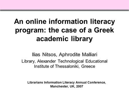 An online information literacy program: the case of a Greek academic library Ilias Nitsos, Aphrodite Malliari Library, Alexander Technological Educational.