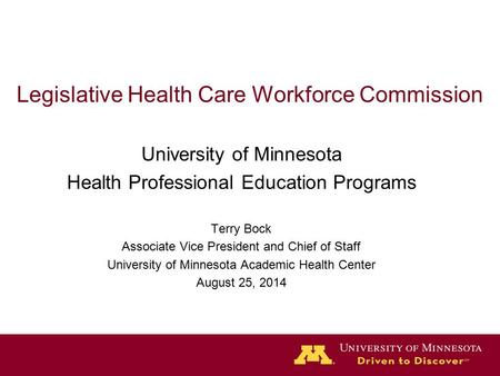 Legislative Health Care Workforce Commission University of Minnesota Health Professional Education Programs Terry Bock Associate Vice President and Chief.