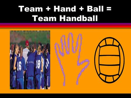 Team + Hand + Ball = Team Handball
