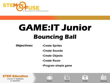 GAME:IT Junior Bouncing Ball Objectives: Create Sprites Create Sounds Create Objects Create Room Program simple game.