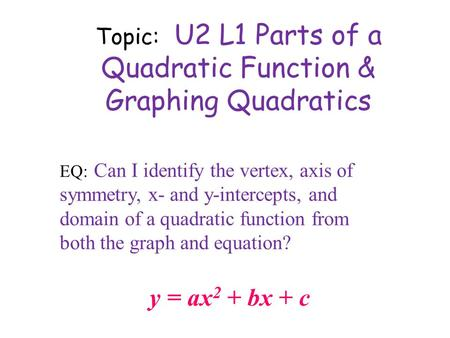 Topic: U2 L1 Parts of a Quadratic Function & Graphing Quadratics y = ax 2 + bx + c EQ: Can I identify the vertex, axis of symmetry, x- and y-intercepts,