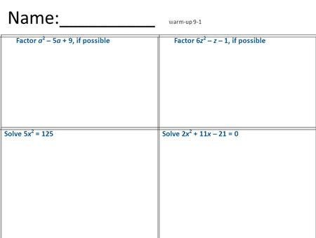 Name:__________ warm-up 9-1 Factor a 2 – 5a + 9, if possibleFactor 6z 2 – z – 1, if possible Solve 5x 2 = 125Solve 2x 2 + 11x – 21 = 0.