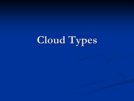 "Cloud Types. Main Classifications Cumulus – puffy clouds, that often have a flat base. Some people call them ""cauliflower clouds"". They often have the."