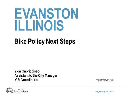 City Manager's Office EVANSTON ILLINOIS Bike Policy Next Steps Ylda Capriccioso Assistant to the City Manager IGR Coordinator September 29, 2013.