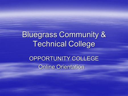 Bluegrass Community & Technical College OPPORTUNITY COLLEGE Online Orientation.