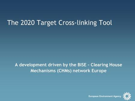 The 2020 Target Cross-linking Tool A development driven by the BISE – Clearing House Mechanisms (CHMs) network Europe.