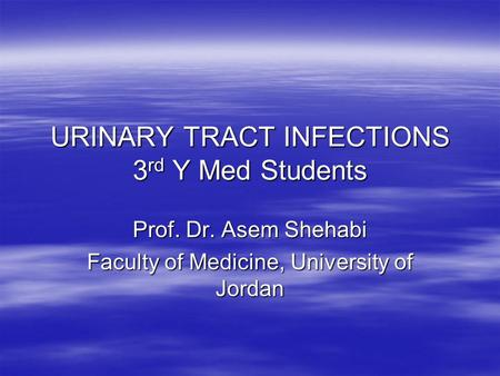 URINARY TRACT INFECTIONS 3 rd Y Med Students Prof. Dr. Asem Shehabi Faculty of Medicine, University of Jordan.