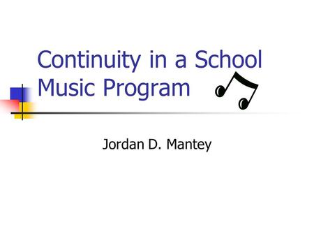 Continuity in a School Music Program Jordan D. Mantey.