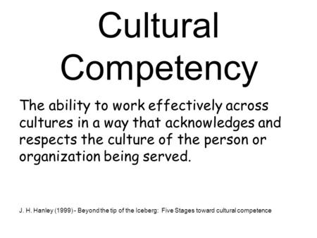 Cultural Competency The ability to work effectively across cultures in a way that acknowledges and respects the culture of the person or organization being.