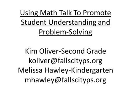 Using Math Talk To Promote Student Understanding and Problem-Solving Kim Oliver-Second Grade koliver@fallscityps.org Melissa Hawley-Kindergarten mhawley@fallscityps.org.
