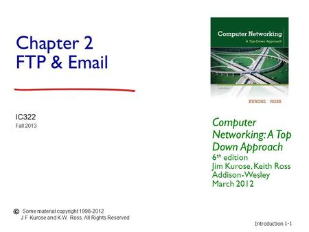 Introduction 1-1 Chapter 2 FTP & Email Computer Networking: A Top Down Approach 6 th edition Jim Kurose, Keith Ross Addison-Wesley March 2012 IC322 Fall.
