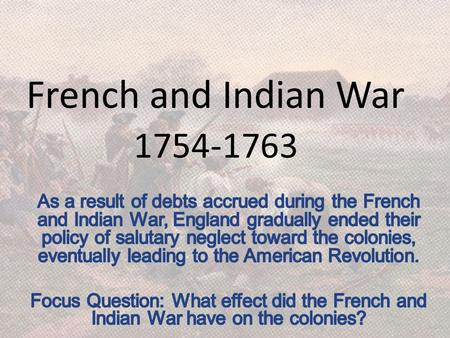French and Indian War 1754-1763 As a result of debts accrued during the French and Indian War, England gradually ended their policy of salutary neglect.