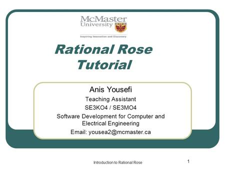Introduction to <strong>Rational</strong> Rose 1 <strong>Rational</strong> Rose Tutorial Anis Yousefi Teaching Assistant SE3KO4 / SE3MO4 Software Development <strong>for</strong> Computer and Electrical.