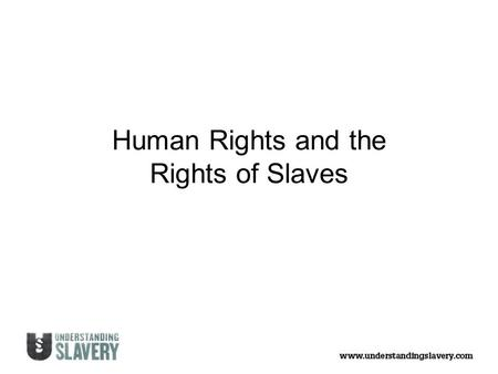 Human Rights and the Rights of Slaves. Summary of the Universal Declaration of Human Rights (1948) Everyone has the right to: Be born free and should.