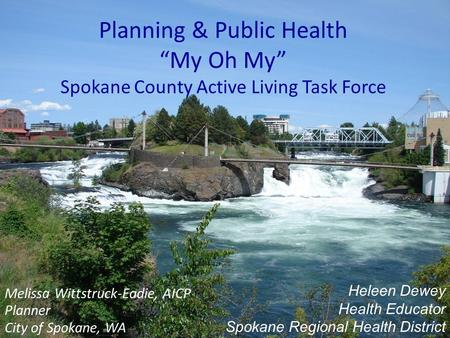 "Planning & Public Health ""My Oh My"" Spokane County Active Living Task Force Melissa Wittstruck-Eadie, AICP Planner City of Spokane, WA Heleen Dewey Health."