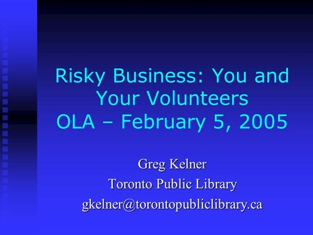 Risky Business: You and Your Volunteers OLA – February 5, 2005 Greg Kelner Toronto Public Library