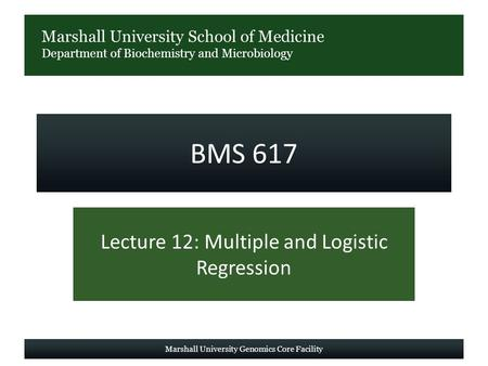 Marshall University School of Medicine Department of Biochemistry and Microbiology BMS 617 Lecture 12: Multiple and Logistic Regression Marshall University.