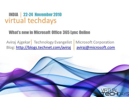 Virtual techdays INDIA │ 22-24 November 2010 What's new in Microsoft Office 365 Lync Online Aviraj Ajgekar │ Technology Evangelist │ Microsoft Corporation.