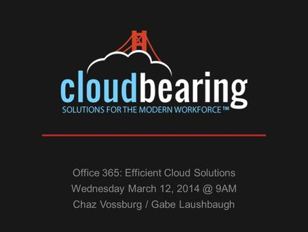 Office 365: Efficient Cloud Solutions Wednesday March 12, 9AM Chaz Vossburg / Gabe Laushbaugh.