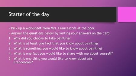 Starter of the day Pick up a worksheet from Mrs. Francesconi at the door. Answer the questions below by writing your answers on the card. 1.Why did you.