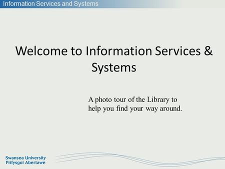 Information Services and Systems Welcome to Information Services & Systems A photo tour of the Library to help you find your way around.