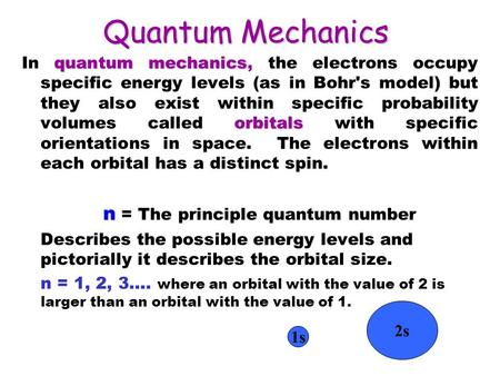 Quantum Mechanics quantum mechanics orbitals In quantum mechanics, the electrons occupy specific energy levels (as in Bohr's model) but they also exist.