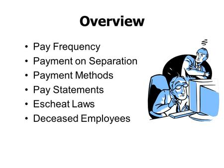 Overview Pay Frequency Payment on Separation Payment Methods Pay Statements Escheat Laws Deceased Employees.