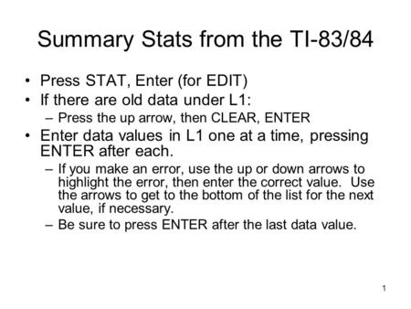 1 Summary Stats from the TI-83/84 Press STAT, Enter (for EDIT) If there are old data under L1: –Press the up arrow, then CLEAR, ENTER Enter data values.