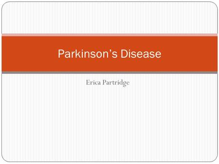 Erica Partridge Parkinson's Disease. Definition Aetiology PD vs Parkinsonism Symptoms and signs Differentials Investigations Management Prognosis.