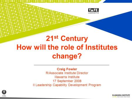 1 21 st Century How will the role of Institutes change? Craig Fowler R/Associate Institute Director Illawarra Institute 17 September 2008 II Leadership.
