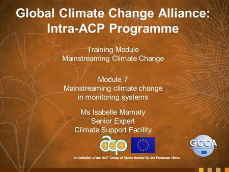 An initiative of the ACP Group of States funded by the European Union Global Climate Change Alliance: Intra-ACP Programme Training Module Mainstreaming.