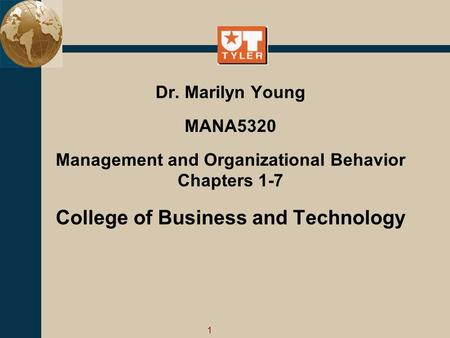 1 Dr. Marilyn Young MANA5320 Management and Organizational Behavior Chapters 1-7 College <strong>of</strong> Business and Technology.