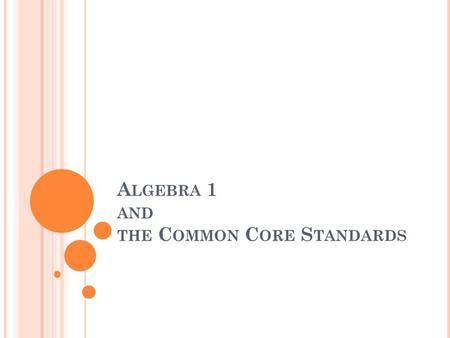 A LGEBRA 1 AND THE C OMMON C ORE S TANDARDS. W HAT ARE THE C OMMON C ORE S TATE S TANDARDS ? The standards are... aligned with college and work expectations.