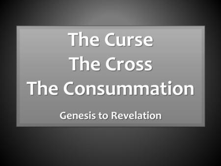 The Curse The Cross The Consummation Genesis to Revelation The Curse The Cross The Consummation Genesis to Revelation.
