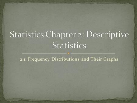 2.1: Frequency Distributions and Their Graphs. Is a table that shows classes or intervals of data entries with a count of the number of entries in each.