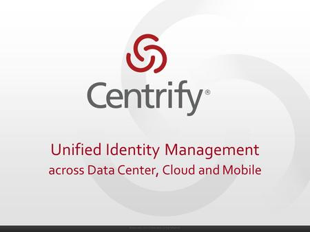 © 2004-2014. Centrify Corporation. All Rights Reserved. Unified Identity Management across Data Center, Cloud and Mobile.