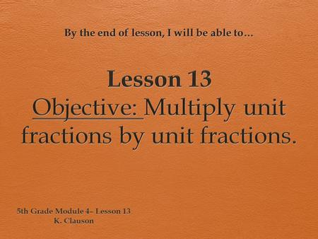 Lesson 13 Objective: Multiply unit fractions by unit fractions.