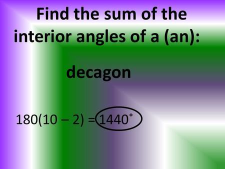 Find the sum of the interior angles of a (an): 180(10 – 2) = 1440˚ decagon.