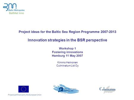 Project part-financed by the European Union Project ideas for the Baltic Sea Region Programme 2007-2013 Innovation strategies in the BSR perspective Workshop.