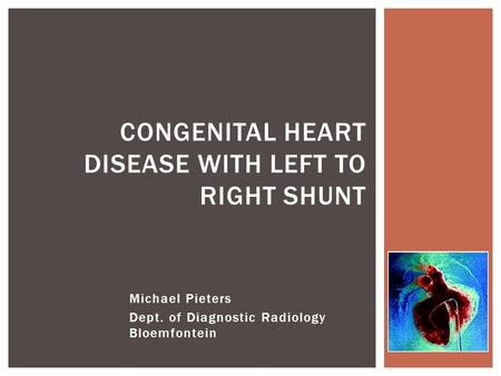 Michael Pieters Dept. of Diagnostic Radiology Bloemfontein CONGENITAL HEART DISEASE WITH LEFT TO RIGHT SHUNT.
