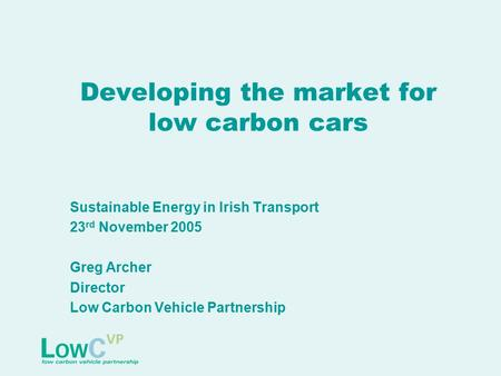 Developing the market for low carbon cars Sustainable Energy in Irish Transport 23 rd November 2005 Greg Archer Director Low Carbon Vehicle Partnership.