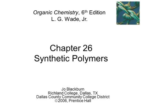 Chapter 26 Synthetic Polymers Jo Blackburn Richland College, Dallas, TX Dallas County Community College District  2006,  Prentice Hall Organic Chemistry,