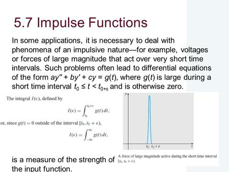 5.7 Impulse Functions In some applications, it is necessary to deal with phenomena of an impulsive nature—for example, voltages or forces of large magnitude.