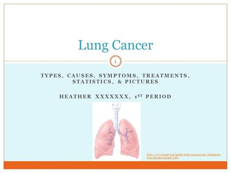 TYPES, CAUSES, SYMPTOMS, TREATMENTS, STATISTICS, & PICTURES HEATHER XXXXXXX, 1 ST PERIOD Lung Cancer 1