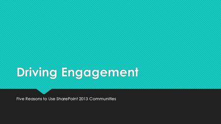 Driving Engagement Five Reasons to Use SharePoint 2013 Communities.