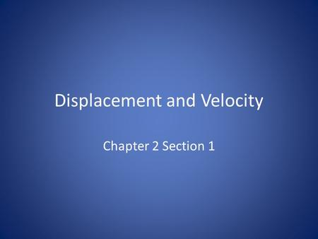Displacement and Velocity Chapter 2 Section 1. Displacement Definitions Displacement – The change in position of an object from one point to another in.