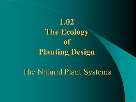 1 1.02 The Ecology of Planting Design The Natural Plant Systems.