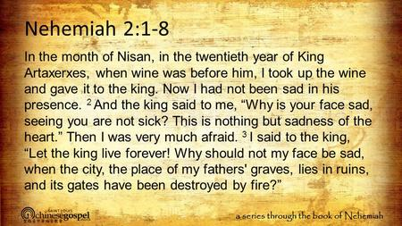 A series through the book of Nehemiah Nehemiah 2:1-8 In the month of Nisan, in the twentieth year of King Artaxerxes, when wine was before him, I took.