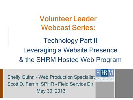 Volunteer Leader Webcast Series: Technology Part II Leveraging a Website Presence & the SHRM Hosted Web Program Shelly Quinn – Web Production Specialist.